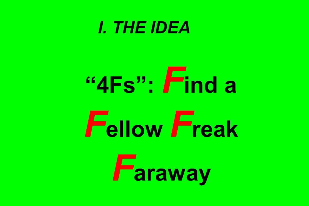 I. THE IDEA 4Fs : F ind a F ellow F reak F araway