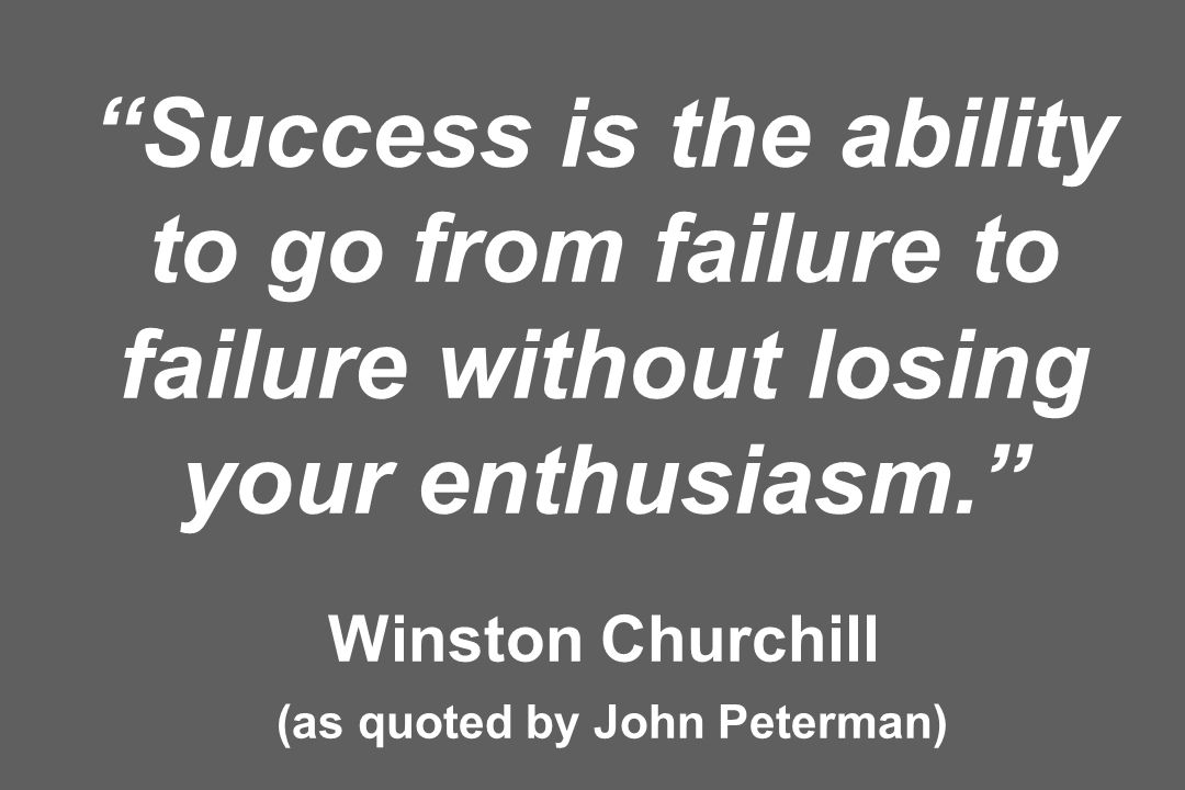 Success is the ability to go from failure to failure without losing your enthusiasm. Winston Churchill (as quoted by John Peterman)