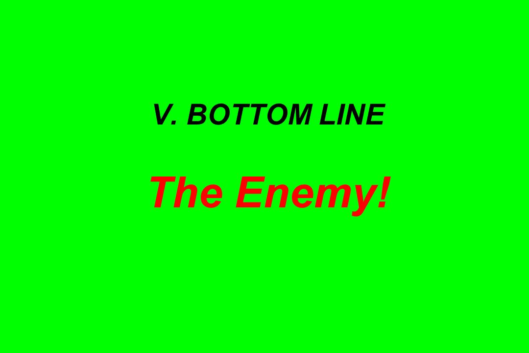 V. BOTTOM LINE The Enemy!