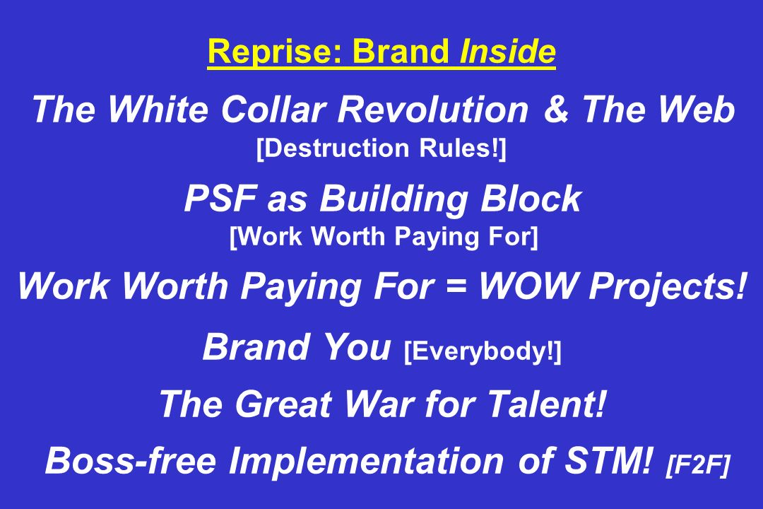 Reprise: Brand Inside The White Collar Revolution & The Web [Destruction Rules!] PSF as Building Block [Work Worth Paying For] Work Worth Paying For = WOW Projects.