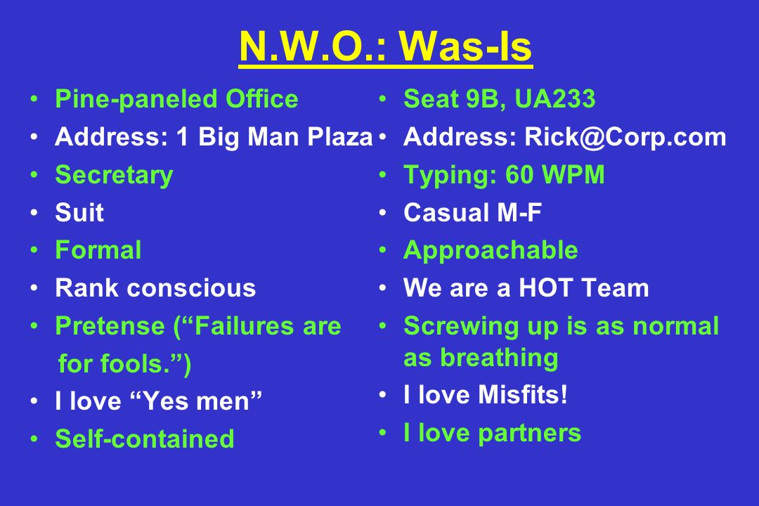 N.W.O.: Was-Is Pine-paneled Office Address: 1 Big Man Plaza Secretary Suit Formal Rank conscious Pretense ( Failures are for fools. ) I love Yes men Self-contained Seat 9B, UA233 Address: Typing: 60 WPM Casual M-F Approachable We are a HOT Team Screwing up is as normal as breathing I love Misfits.