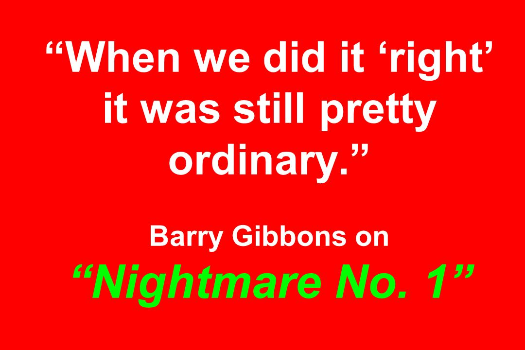 When we did it 'right' it was still pretty ordinary. Barry Gibbons on Nightmare No. 1