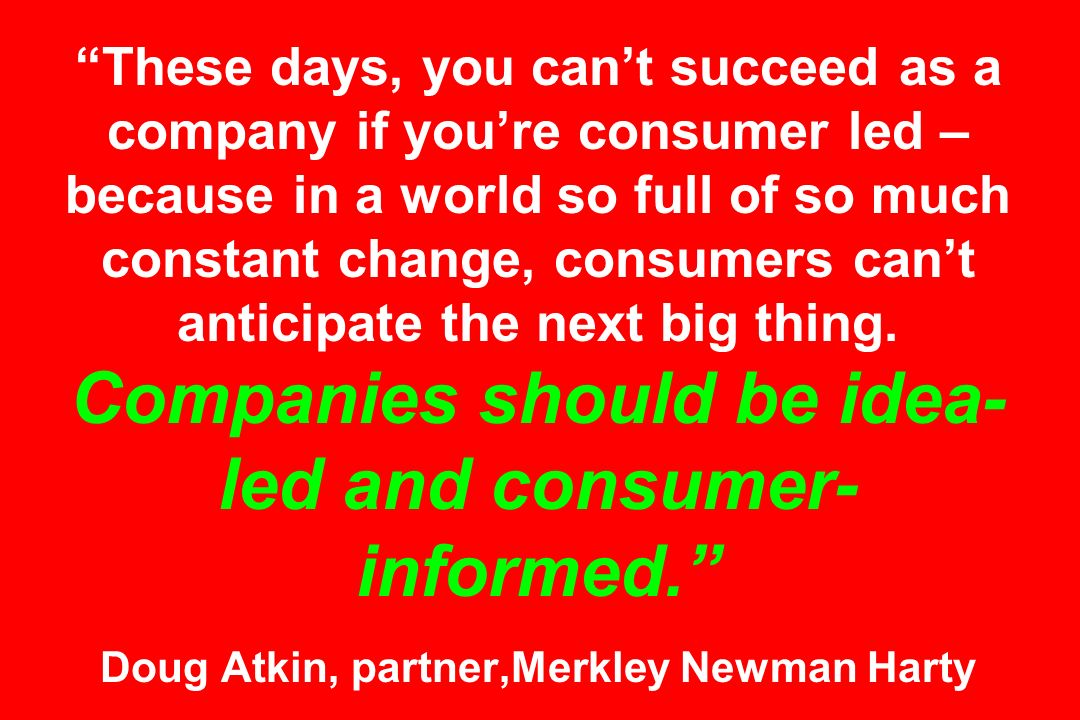 These days, you can't succeed as a company if you're consumer led – because in a world so full of so much constant change, consumers can't anticipate the next big thing.