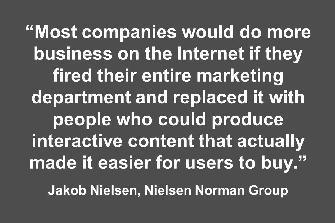 Most companies would do more business on the Internet if they fired their entire marketing department and replaced it with people who could produce interactive content that actually made it easier for users to buy. Jakob Nielsen, Nielsen Norman Group