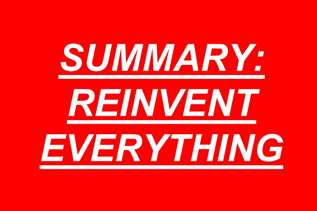 SUMMARY: REINVENT EVERYTHING