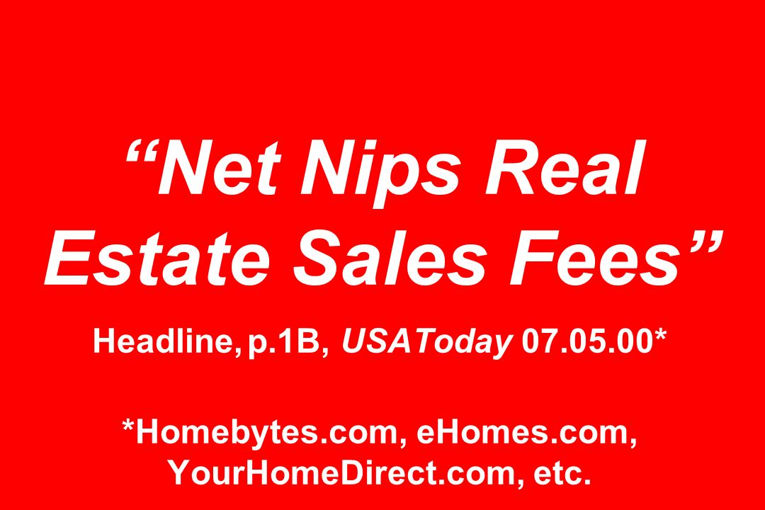 Net Nips Real Estate Sales Fees Headline, p.1B, USAToday * *Homebytes.com, eHomes.com, YourHomeDirect.com, etc.
