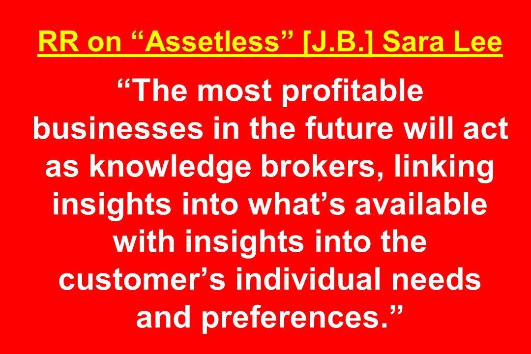 RR on Assetless [J.B.] Sara Lee The most profitable businesses in the future will act as knowledge brokers, linking insights into what's available with insights into the customer's individual needs and preferences.