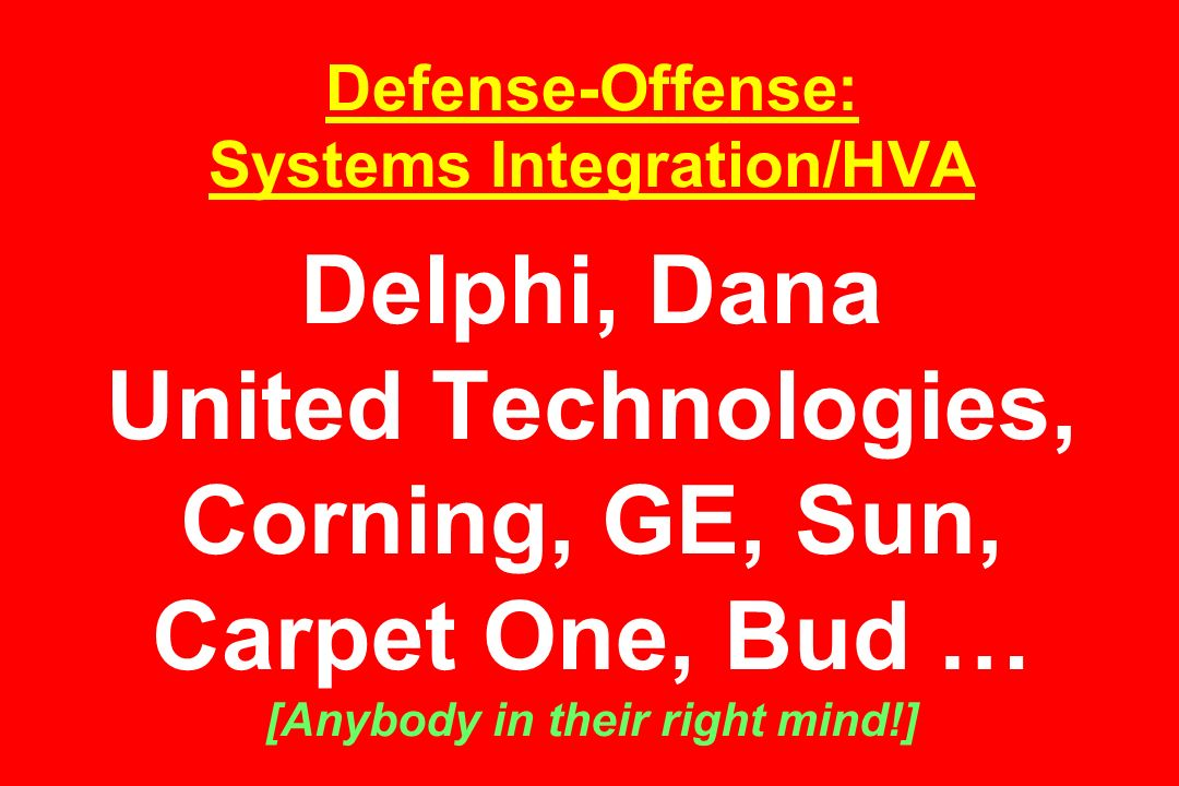 Defense-Offense: Systems Integration/HVA Delphi, Dana United Technologies, Corning, GE, Sun, Carpet One, Bud … [Anybody in their right mind!]