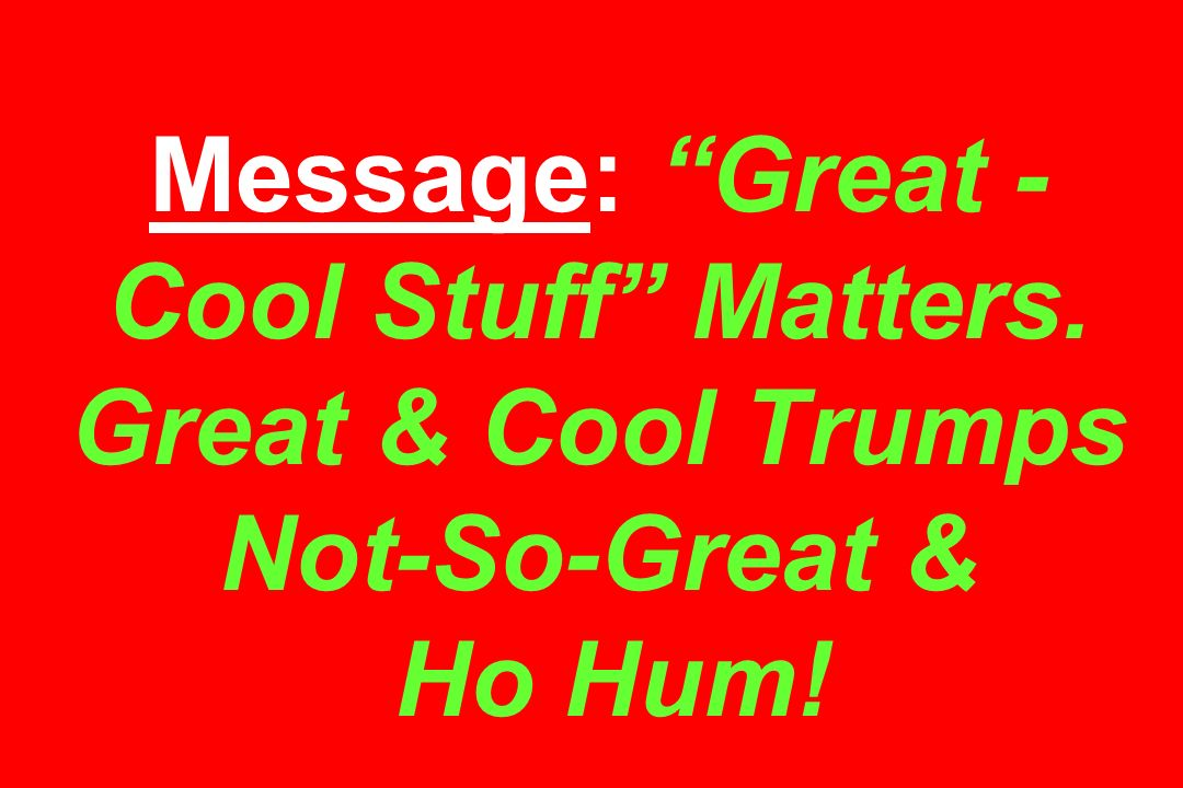 Message: Great - Cool Stuff Matters. Great & Cool Trumps Not-So-Great & Ho Hum!