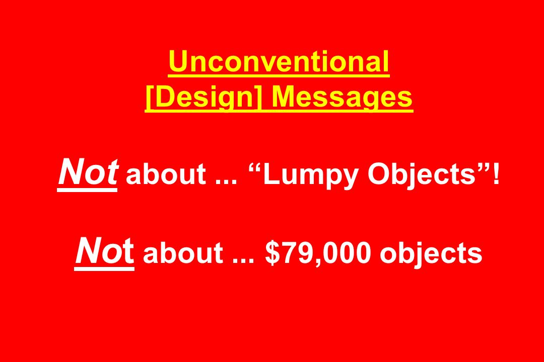 Unconventional [Design] Messages Not about... Lumpy Objects ! Not about... $79,000 objects