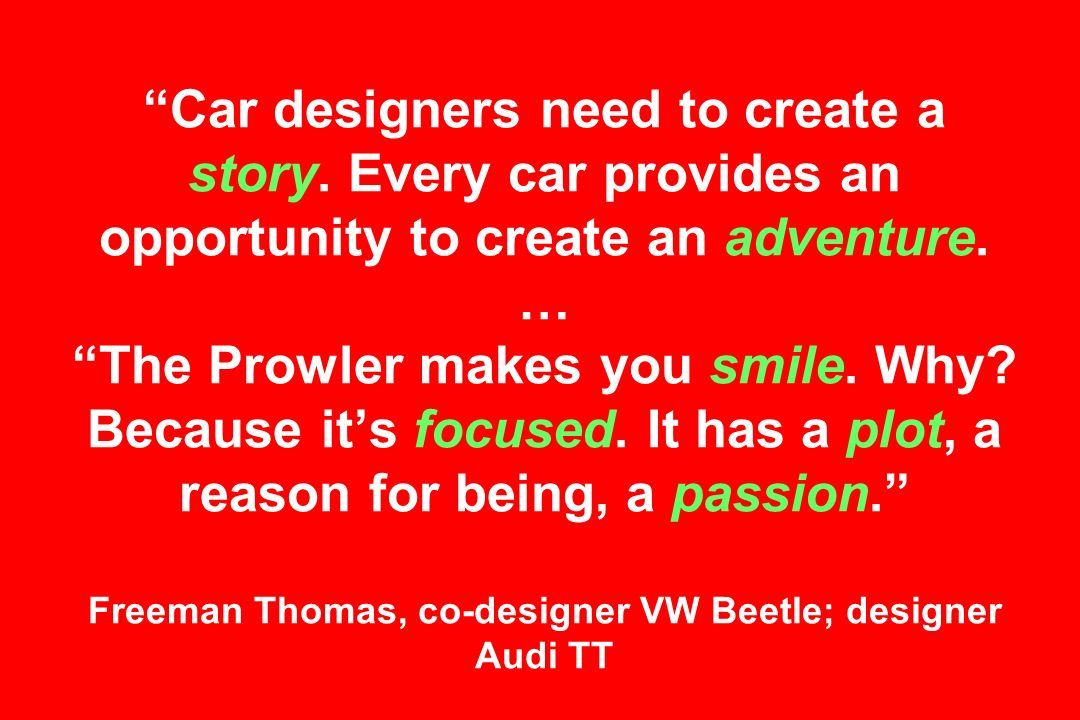 Car designers need to create a story. Every car provides an opportunity to create an adventure.