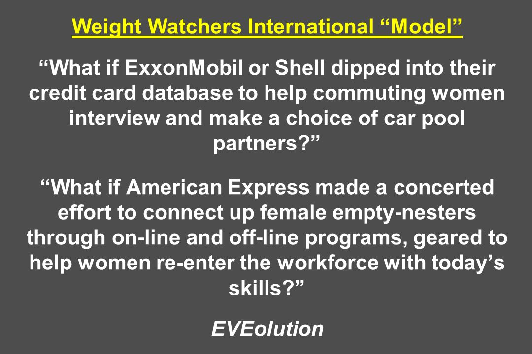 Weight Watchers International Model What if ExxonMobil or Shell dipped into their credit card database to help commuting women interview and make a choice of car pool partners What if American Express made a concerted effort to connect up female empty-nesters through on-line and off-line programs, geared to help women re-enter the workforce with today's skills EVEolution