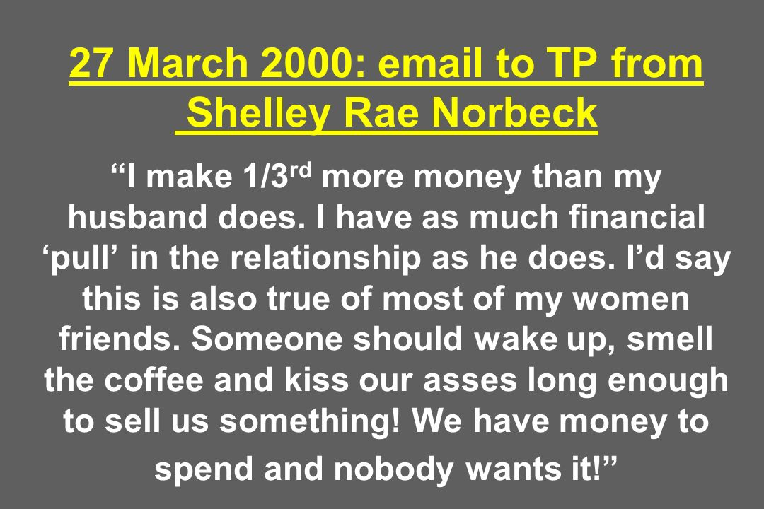27 March 2000:  to TP from Shelley Rae Norbeck I make 1/3 rd more money than my husband does.