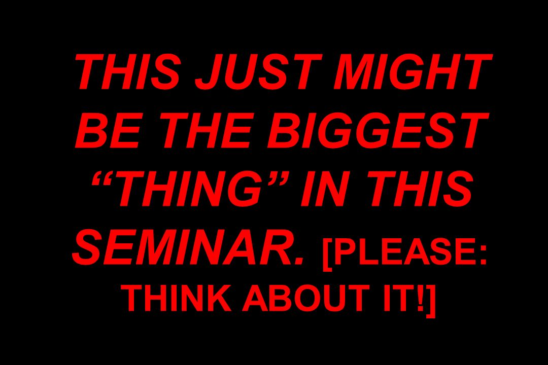 THIS JUST MIGHT BE THE BIGGEST THING IN THIS SEMINAR. [PLEASE: THINK ABOUT IT!]