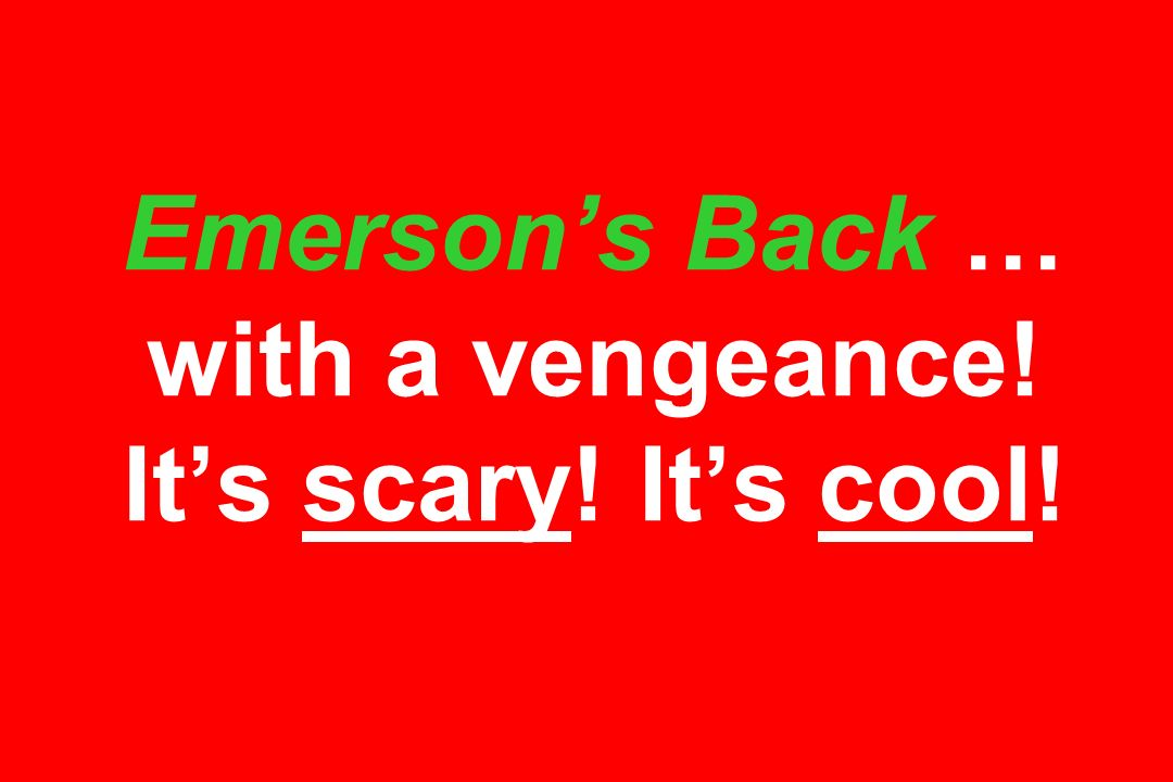 Emerson's Back … with a vengeance! It's scary! It's cool!
