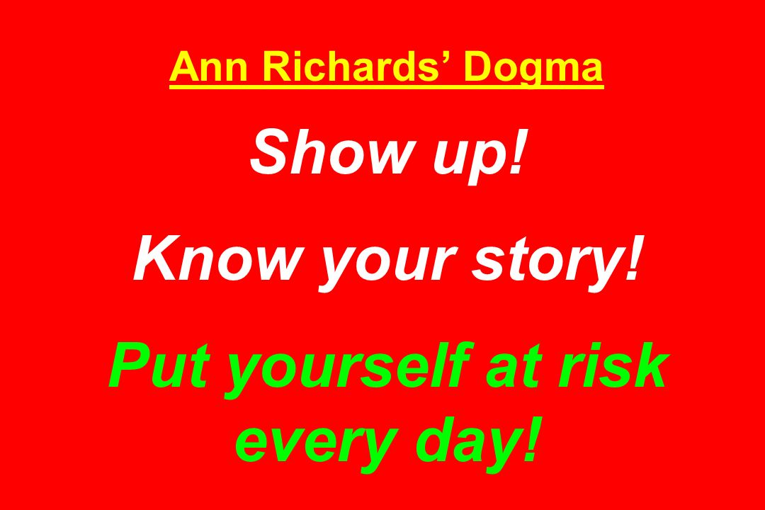 Ann Richards' Dogma Show up! Know your story! Put yourself at risk every day!