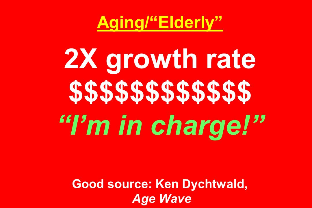 Aging/ Elderly 2X growth rate $$$$$$$$$$$$ I'm in charge! Good source: Ken Dychtwald, Age Wave