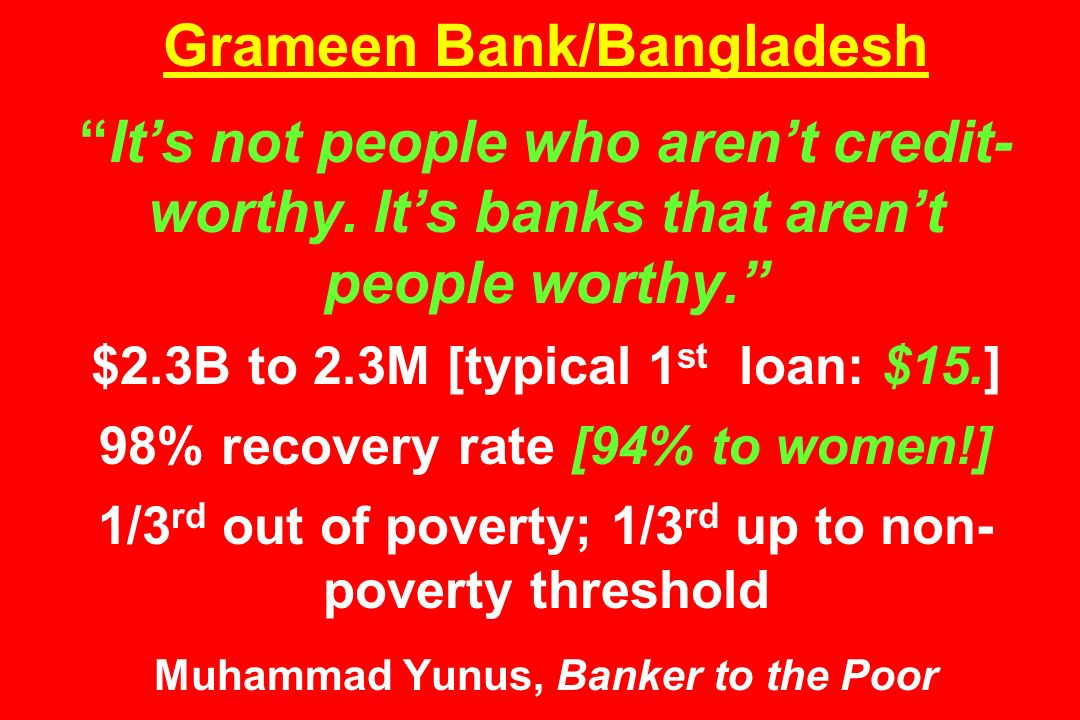 Grameen Bank/Bangladesh It's not people who aren't credit- worthy.