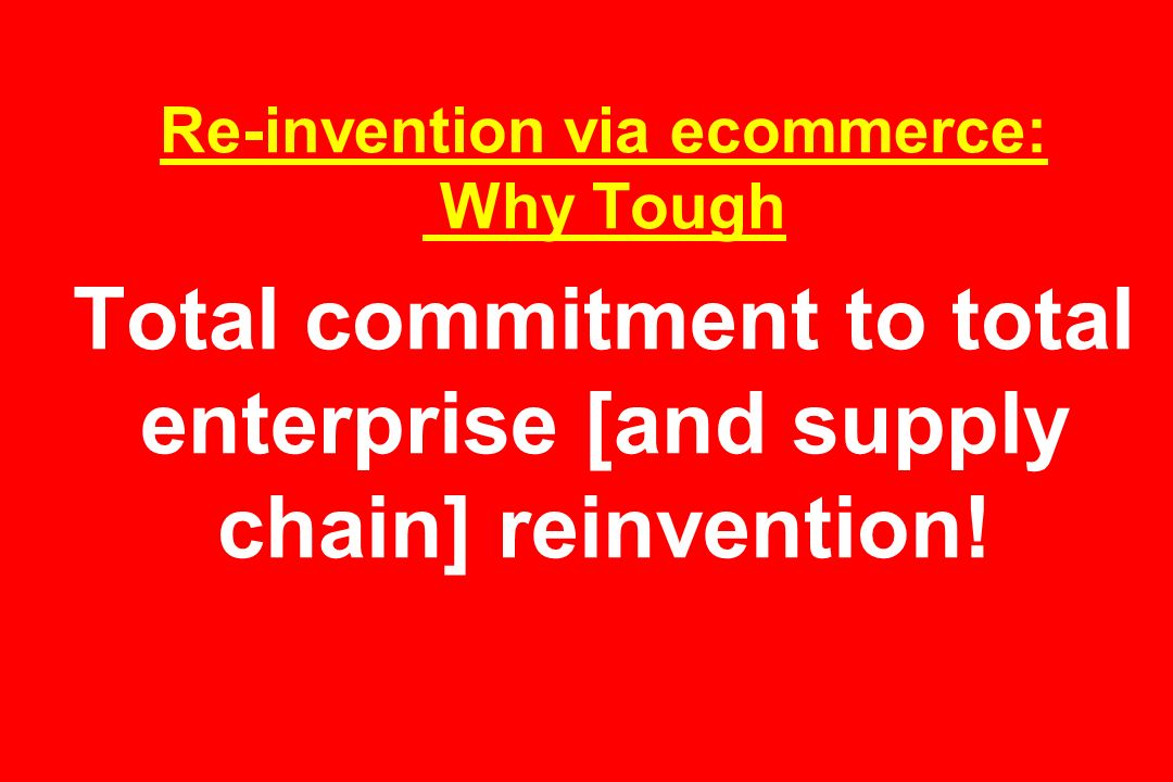Re-invention via ecommerce: Why Tough Total commitment to total enterprise [and supply chain] reinvention!