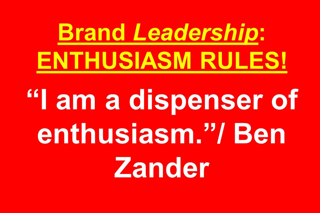 Brand Leadership: ENTHUSIASM RULES! I am a dispenser of enthusiasm. / Ben Zander