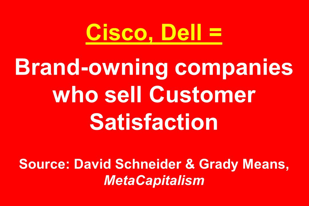Cisco, Dell = Brand-owning companies who sell Customer Satisfaction Source: David Schneider & Grady Means, MetaCapitalism