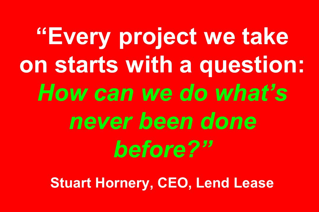Every project we take on starts with a question: How can we do what's never been done before Stuart Hornery, CEO, Lend Lease