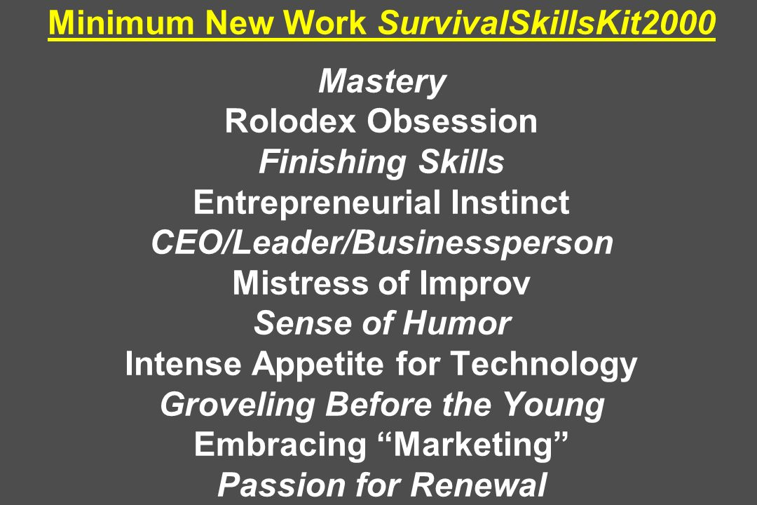 Minimum New Work SurvivalSkillsKit2000 Mastery Rolodex Obsession Finishing Skills Entrepreneurial Instinct CEO/Leader/Businessperson Mistress of Improv Sense of Humor Intense Appetite for Technology Groveling Before the Young Embracing Marketing Passion for Renewal