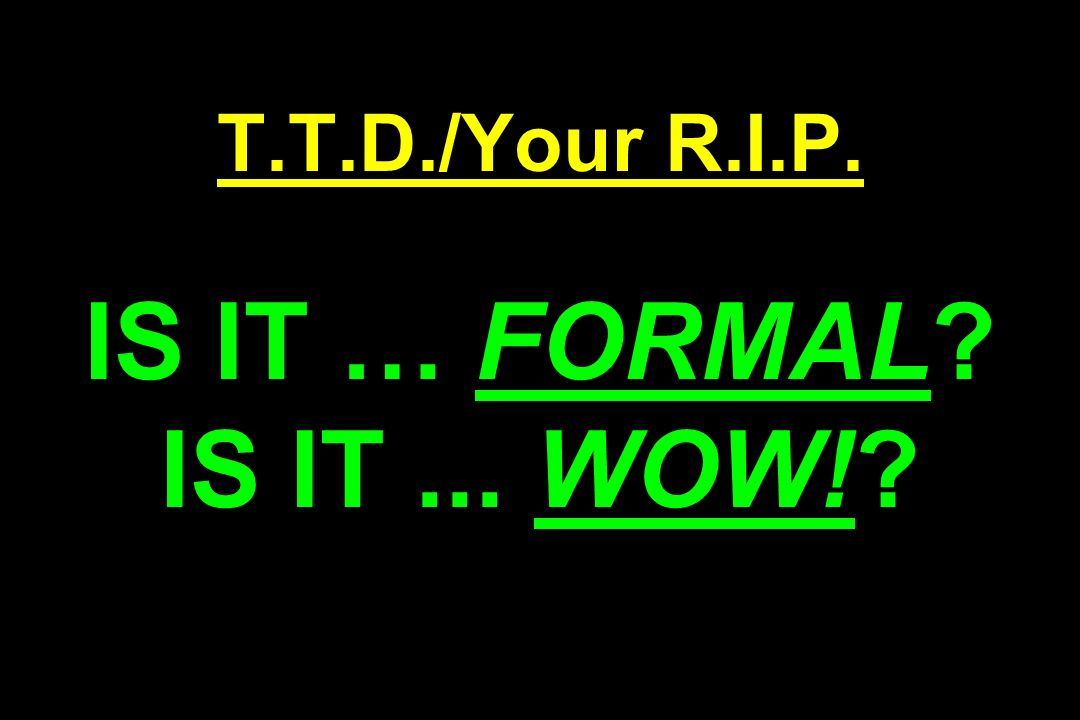 T.T.D./Your R.I.P. IS IT … FORMAL IS IT... WOW!