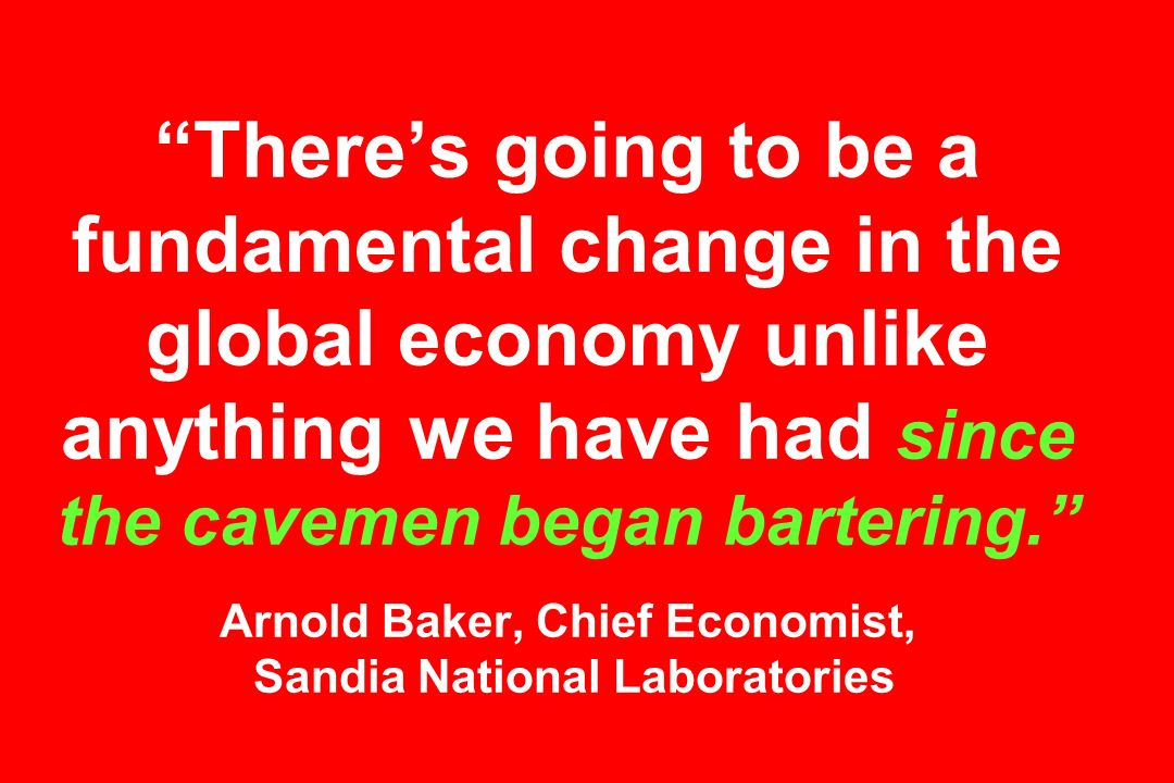 There's going to be a fundamental change in the global economy unlike anything we have had since the cavemen began bartering. Arnold Baker, Chief Economist, Sandia National Laboratories