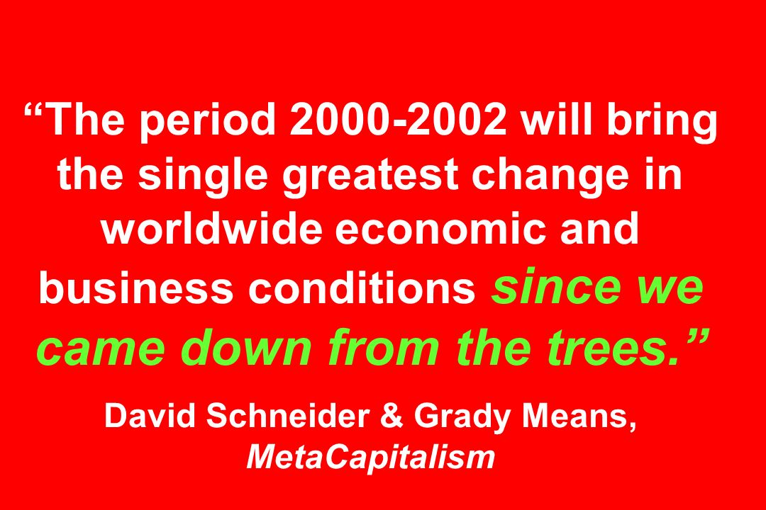 The period will bring the single greatest change in worldwide economic and business conditions since we came down from the trees. David Schneider & Grady Means, MetaCapitalism