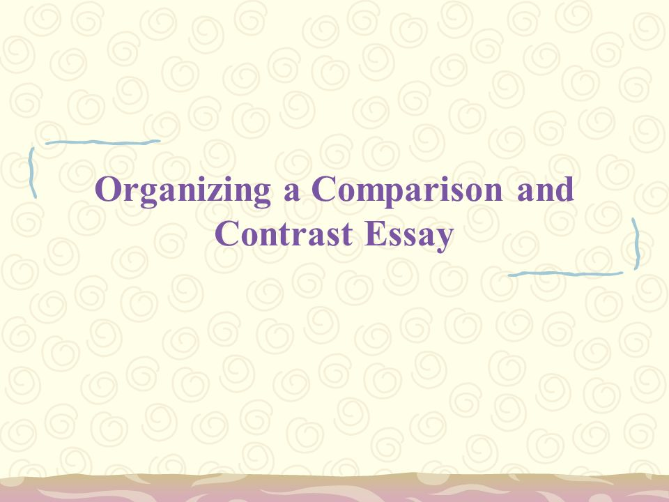 writing the comparison and contrast essay what is the purpose of  8 organizing a comparison and contrast essay
