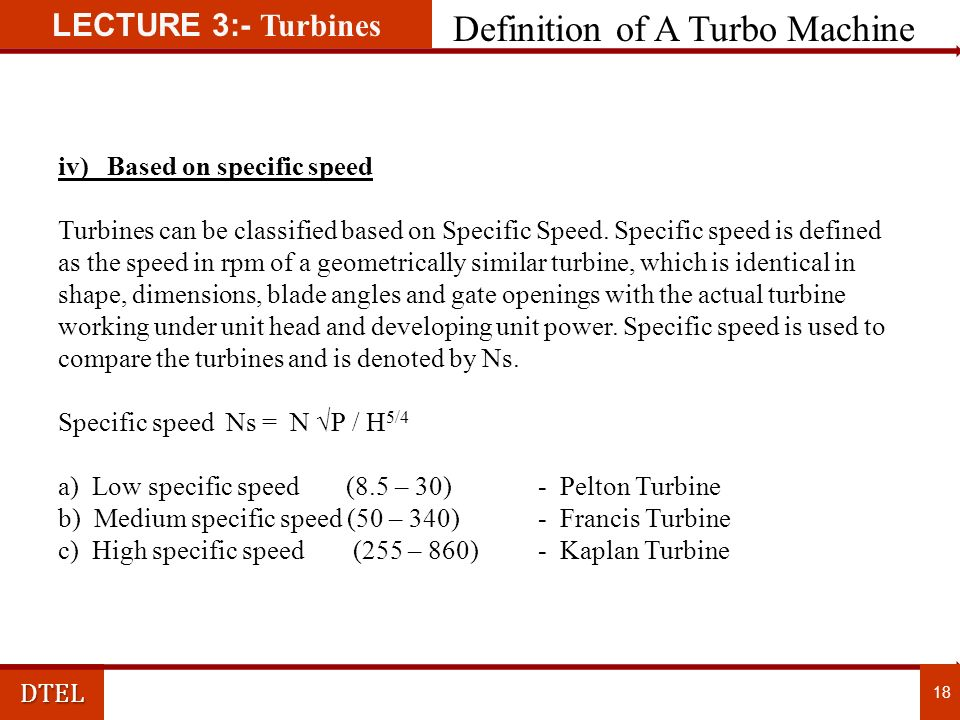LECTURE 3:- TurbinesDTEL Definition of A Turbo Machine 17 ii) Based on working media a) Hydraulic turbine b) Steam turbine c) Gas turbine d) Wind Turbine iii) Based on head Head is the elevation difference of reservoir water level and D/S water level.