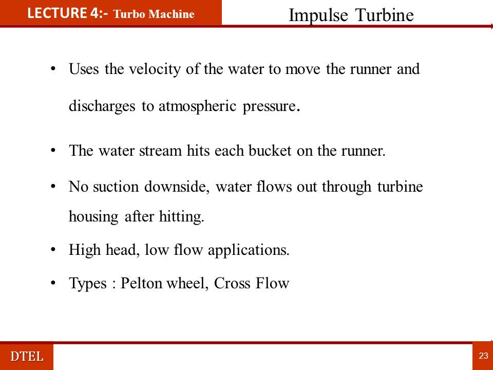 LECTURE 4:- Turbo MachineDTEL Working Principle of Pelton Turbine 22 Working Principle of Pelton Turbine  Water jets emerging strike the buckets at splitter.