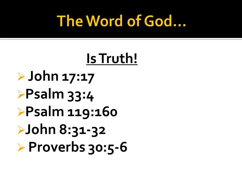Is Truth!  John 17:17  Psalm 33:4  Psalm 119:160  John 8:31-32  Proverbs 30:5-6