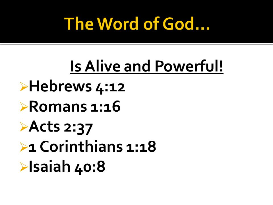 Is Alive and Powerful!  Hebrews 4:12  Romans 1:16  Acts 2:37  1 Corinthians 1:18  Isaiah 40:8