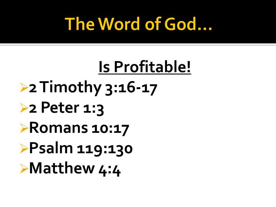Is Profitable!  2 Timothy 3:16-17  2 Peter 1:3  Romans 10:17  Psalm 119:130  Matthew 4:4