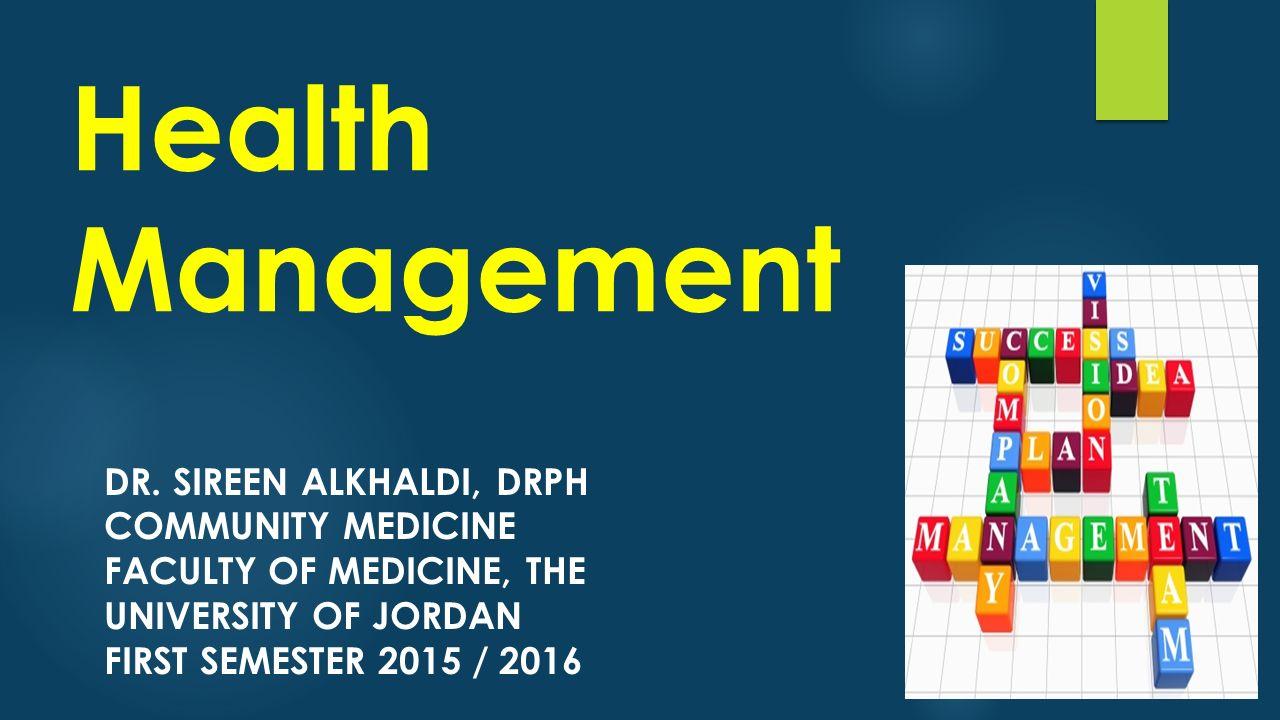 Health Management DR. SIREEN ALKHALDI, DRPH COMMUNITY MEDICINE FACULTY OF MEDICINE, THE UNIVERSITY OF JORDAN FIRST SEMESTER 2015 / 2016