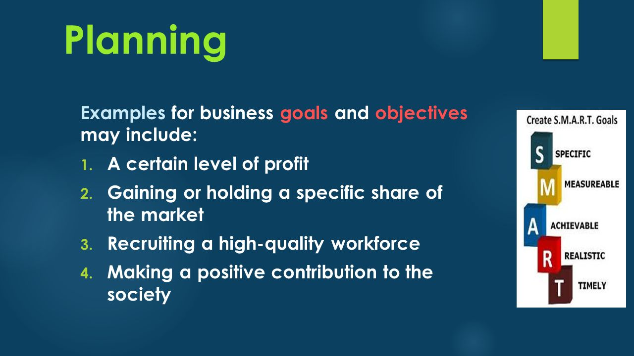 Planning Examples for business goals and objectives may include: 1. A certain level of profit 2. Gaining or holding a specific share of the market 3.