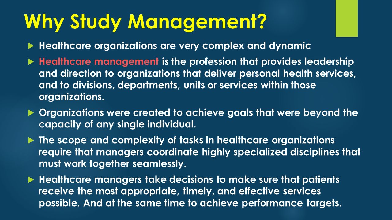 Why Study Management?  Healthcare organizations are very complex and dynamic  Healthcare management is the profession that provides leadership and d