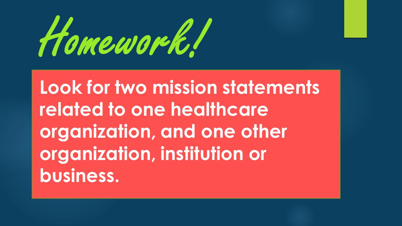 Homework! Look for two mission statements related to one healthcare organization, and one other organization, institution or business.