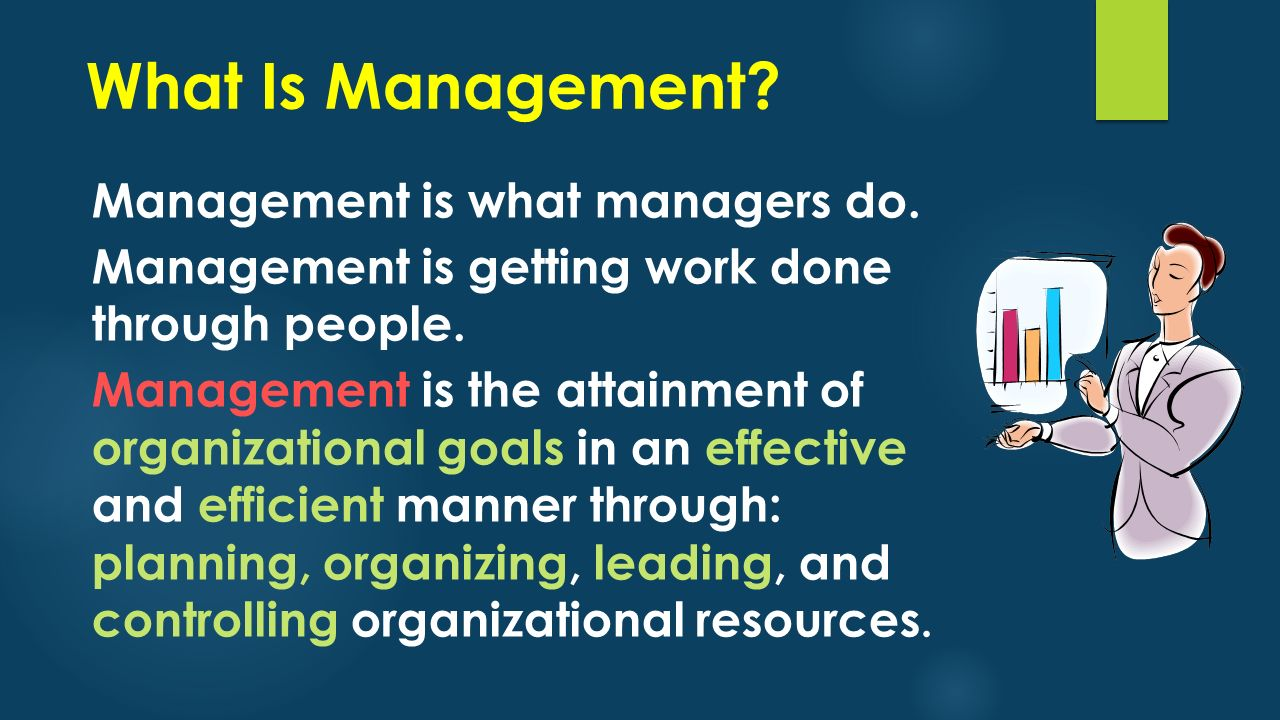 What Is Management? Management is what managers do. Management is getting work done through people. Management is the attainment of organizational goa