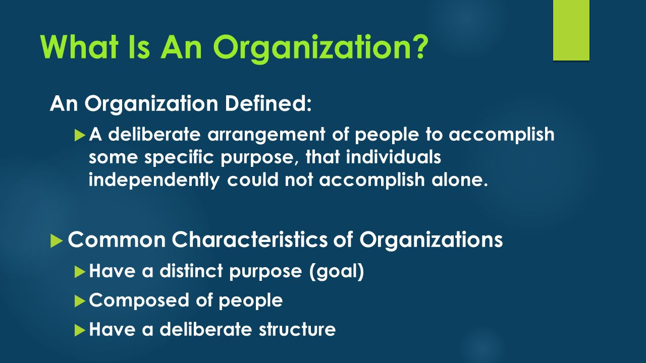 What Is An Organization? An Organization Defined:  A deliberate arrangement of people to accomplish some specific purpose, that individuals independe