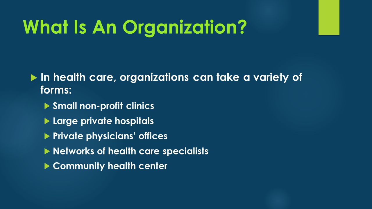 What Is An Organization?  In health care, organizations can take a variety of forms:  Small non-profit clinics  Large private hospitals  Private p