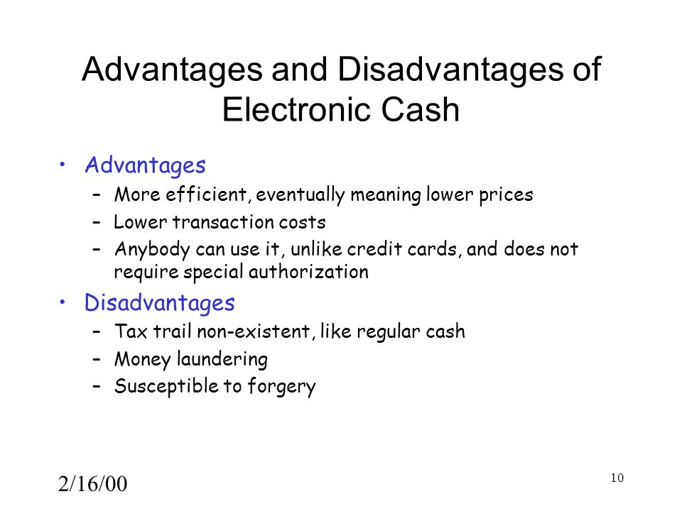 2/16/00 10 Advantages and Disadvantages of Electronic Cash Advantages –More efficient, eventually meaning lower prices –Lower transaction costs –Anybody can use it, unlike credit cards, and does not require special authorization Disadvantages –Tax trail non-existent, like regular cash –Money laundering –Susceptible to forgery