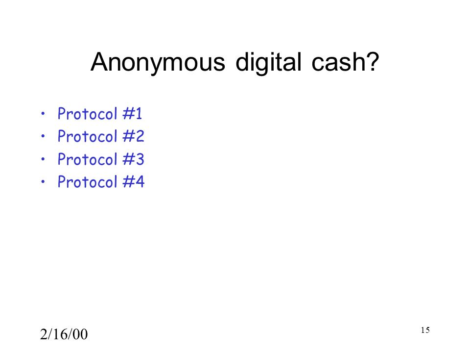 2/16/00 15 Anonymous digital cash Protocol #1 Protocol #2 Protocol #3 Protocol #4