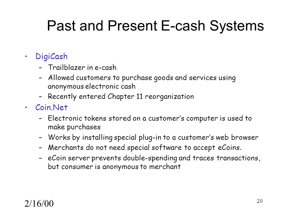 2/16/00 20 Past and Present E-cash Systems DigiCash –Trailblazer in e-cash –Allowed customers to purchase goods and services using anonymous electronic cash –Recently entered Chapter 11 reorganization Coin.Net –Electronic tokens stored on a customer's computer is used to make purchases –Works by installing special plug-in to a customer's web browser –Merchants do not need special software to accept eCoins.