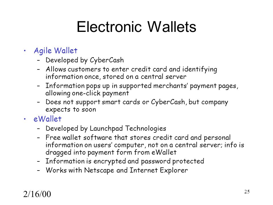 2/16/00 25 Electronic Wallets Agile Wallet –Developed by CyberCash –Allows customers to enter credit card and identifying information once, stored on a central server –Information pops up in supported merchants' payment pages, allowing one-click payment –Does not support smart cards or CyberCash, but company expects to soon eWallet –Developed by Launchpad Technologies –Free wallet software that stores credit card and personal information on users' computer, not on a central server; info is dragged into payment form from eWallet –Information is encrypted and password protected –Works with Netscape and Internet Explorer