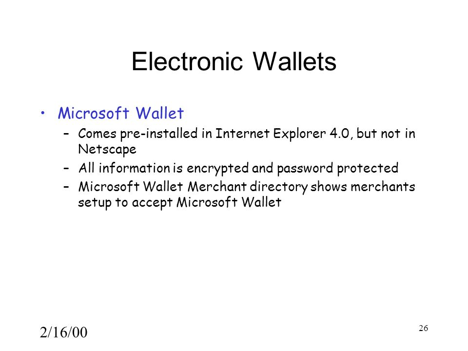 2/16/00 26 Electronic Wallets Microsoft Wallet –Comes pre-installed in Internet Explorer 4.0, but not in Netscape –All information is encrypted and password protected –Microsoft Wallet Merchant directory shows merchants setup to accept Microsoft Wallet