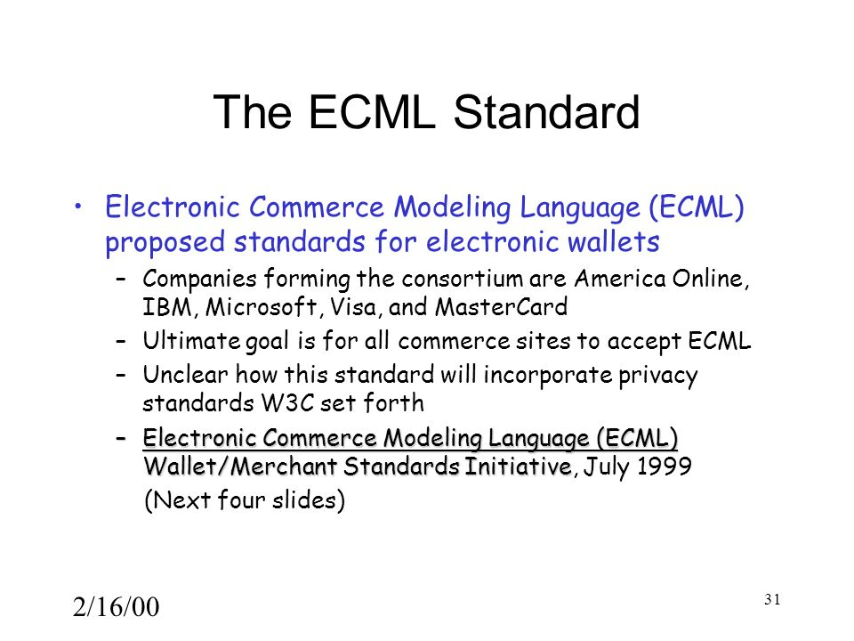 2/16/00 31 The ECML Standard Electronic Commerce Modeling Language (ECML) proposed standards for electronic wallets –Companies forming the consortium are America Online, IBM, Microsoft, Visa, and MasterCard –Ultimate goal is for all commerce sites to accept ECML –Unclear how this standard will incorporate privacy standards W3C set forth –Electronic Commerce Modeling Language (ECML) Wallet/Merchant Standards Initiative –Electronic Commerce Modeling Language (ECML) Wallet/Merchant Standards Initiative, July 1999 (Next four slides)