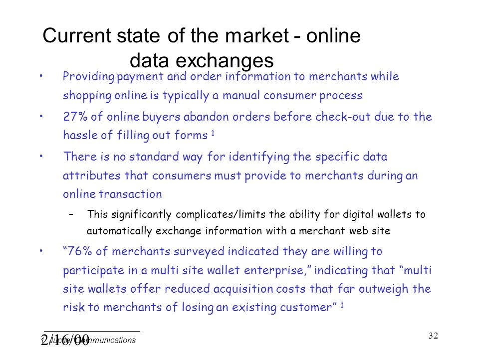 2/16/00 32 Current state of the market - online data exchanges Providing payment and order information to merchants while shopping online is typically a manual consumer process 27% of online buyers abandon orders before check-out due to the hassle of filling out forms 1 There is no standard way for identifying the specific data attributes that consumers must provide to merchants during an online transaction –This significantly complicates/limits the ability for digital wallets to automatically exchange information with a merchant web site 76% of merchants surveyed indicated they are willing to participate in a multi site wallet enterprise, indicating that multi site wallets offer reduced acquisition costs that far outweigh the risk to merchants of losing an existing customer 1 1 Jupiter Communications